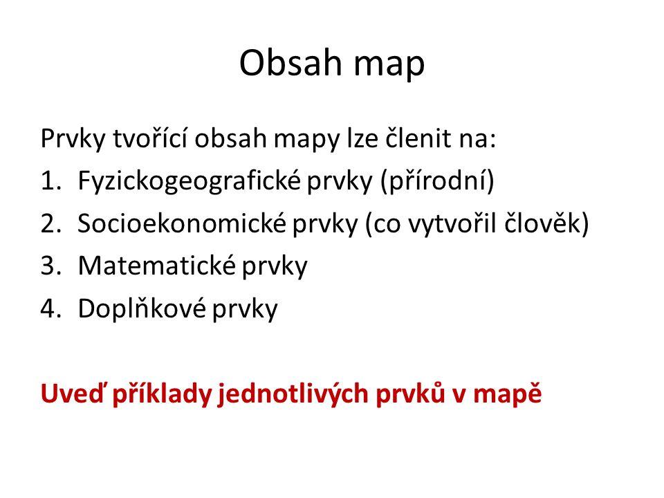Obsah map Prvky tvořící obsah mapy lze členit na: 1.Fyzickogeografické prvky (přírodní) 2.Socioekonomické prvky (co vytvořil člověk) 3.Matematické prv