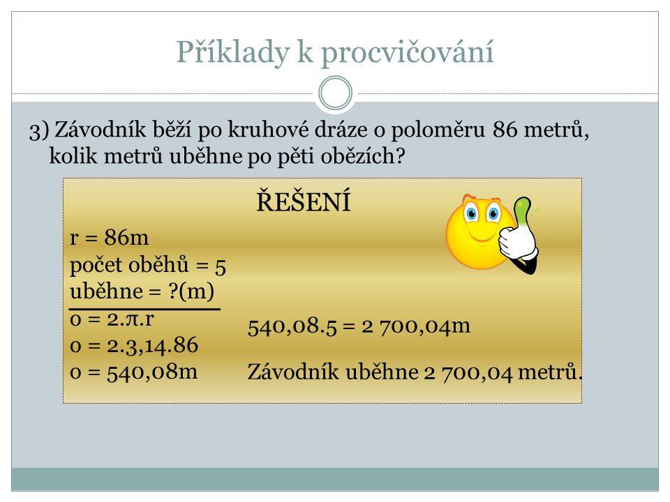 Příklady k procvičování 3) Závodník běží po kruhové dráze o poloměru 86 metrů, kolik metrů uběhne po pěti obězích? r = 86m počet oběhů = 5 uběhne = ?(