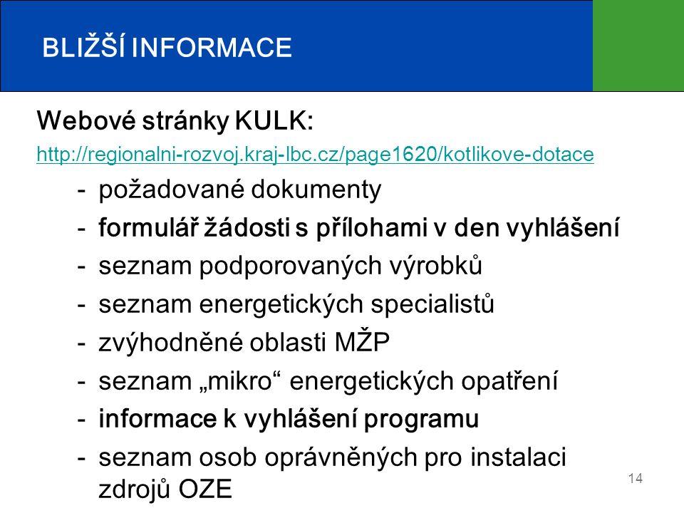 """BLIŽŠÍ INFORMACE Webové stránky KULK: http://regionalni-rozvoj.kraj-lbc.cz/page1620/kotlikove-dotace požadované dokumenty formulář žádosti s přílohami v den vyhlášení seznam podporovaných výrobků seznam energetických specialistů zvýhodněné oblasti MŽP seznam """"mikro energetických opatření informace k vyhlášení programu seznam osob oprávněných pro instalaci zdrojů OZE 14"""