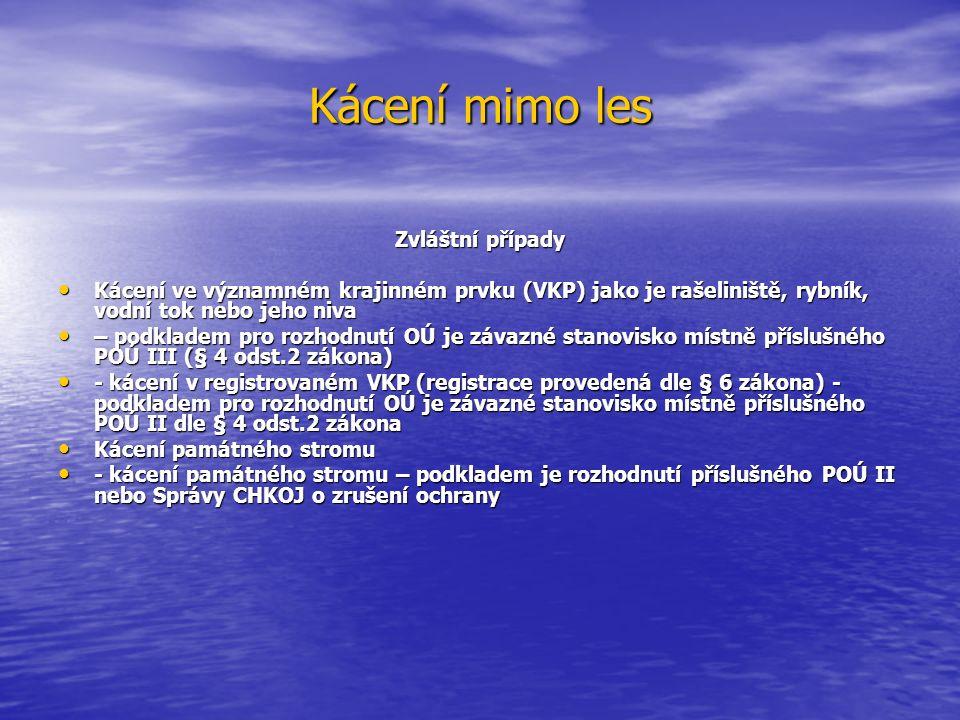 Kácení mimo les Zvláštní případy Kácení ve významném krajinném prvku (VKP) jako je rašeliniště, rybník, vodní tok nebo jeho niva Kácení ve významném krajinném prvku (VKP) jako je rašeliniště, rybník, vodní tok nebo jeho niva – podkladem pro rozhodnutí OÚ je závazné stanovisko místně příslušného POÚ III (§ 4 odst.2 zákona) – podkladem pro rozhodnutí OÚ je závazné stanovisko místně příslušného POÚ III (§ 4 odst.2 zákona) - kácení v registrovaném VKP (registrace provedená dle § 6 zákona) - podkladem pro rozhodnutí OÚ je závazné stanovisko místně příslušného POÚ II dle § 4 odst.2 zákona - kácení v registrovaném VKP (registrace provedená dle § 6 zákona) - podkladem pro rozhodnutí OÚ je závazné stanovisko místně příslušného POÚ II dle § 4 odst.2 zákona Kácení památného stromu Kácení památného stromu - kácení památného stromu – podkladem je rozhodnutí příslušného POÚ II nebo Správy CHKOJ o zrušení ochrany - kácení památného stromu – podkladem je rozhodnutí příslušného POÚ II nebo Správy CHKOJ o zrušení ochrany