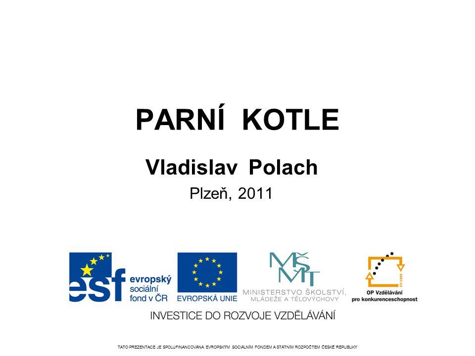 PARNÍ KOTLE Vladislav Polach Plzeň, 2011 TATO PREZENTACE JE SPOLUFINANCOVÁNA EVROPSKÝM SOCIÁLNÍM FONDEM A STÁTNÍM ROZPOČTEM ČESKÉ REPUBLIKY