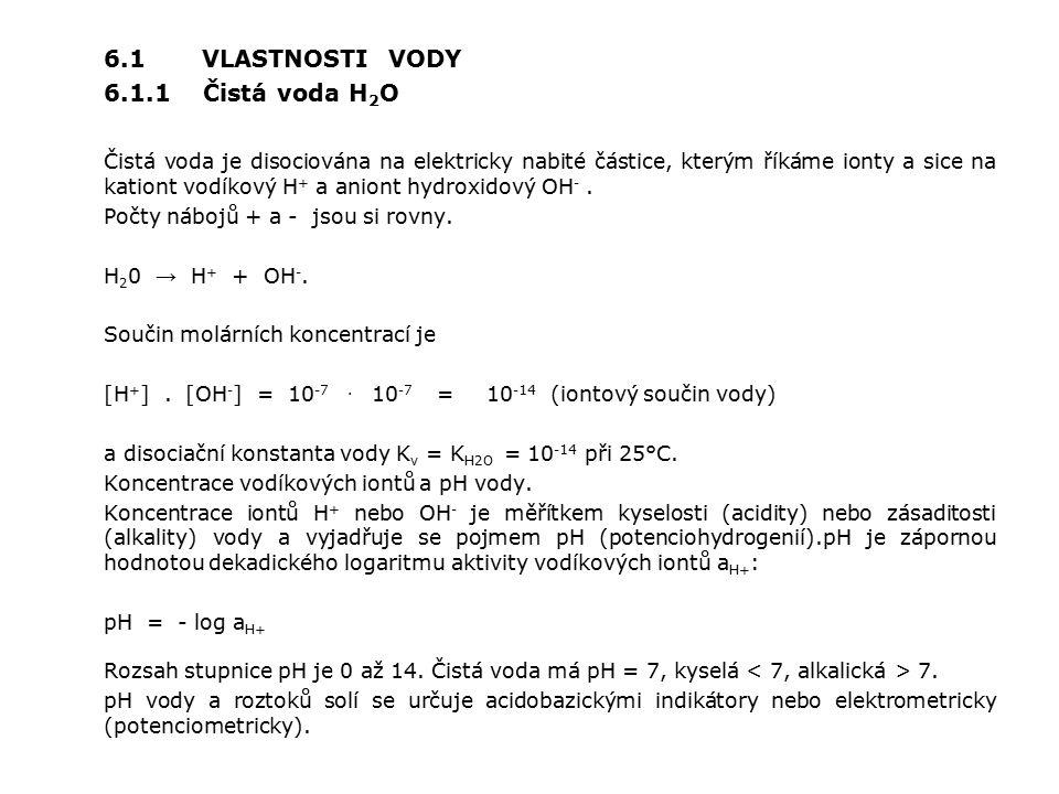 6.1 VLASTNOSTI VODY 6.1.1 Čistá voda H 2 O Čistá voda je disociována na elektricky nabité částice, kterým říkáme ionty a sice na kationt vodíkový H + a aniont hydroxidový OH -.
