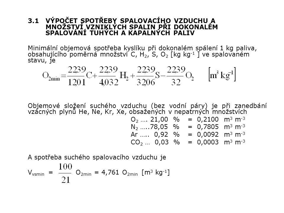 3.1VÝPOČET SPOTŘEBY SPALOVACÍHO VZDUCHU A MNOŽSTVÍ VZNIKLÝCH SPALIN PŘI DOKONALÉM SPALOVÁNÍ TUHÝCH A KAPALNÝCH PALIV Minimální objemová spotřeba kyslíku při dokonalém spálení 1 kg paliva, obsahujícího poměrná množství C, H 2, S, O 2 [kg kg -1 ] ve spalovaném stavu, je Objemové složení suchého vzduchu (bez vodní páry) je při zanedbání vzácných plynů He, Ne, Kr, Xe, obsažených v nepatrných množstvích O 2 ….