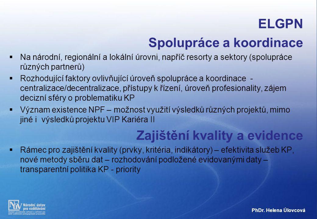 ELGPN Spolupráce a koordinace  Na národní, regionální a lokální úrovni, napříč resorty a sektory (spolupráce různých partnerů)  Rozhodující faktory ovlivňující úroveň spolupráce a koordinace - centralizace/decentralizace, přístupy k řízení, úroveň profesionality, zájem decizní sféry o problematiku KP  Význam existence NPF – možnost využití výsledků různých projektů, mimo jiné i výsledků projektu VIP Kariéra II Zajištění kvality a evidence  Rámec pro zajištění kvality (prvky, kritéria, indikátory) – efektivita služeb KP, nové metody sběru dat – rozhodování podložené evidovanými daty – transparentní politika KP - priority PhDr.
