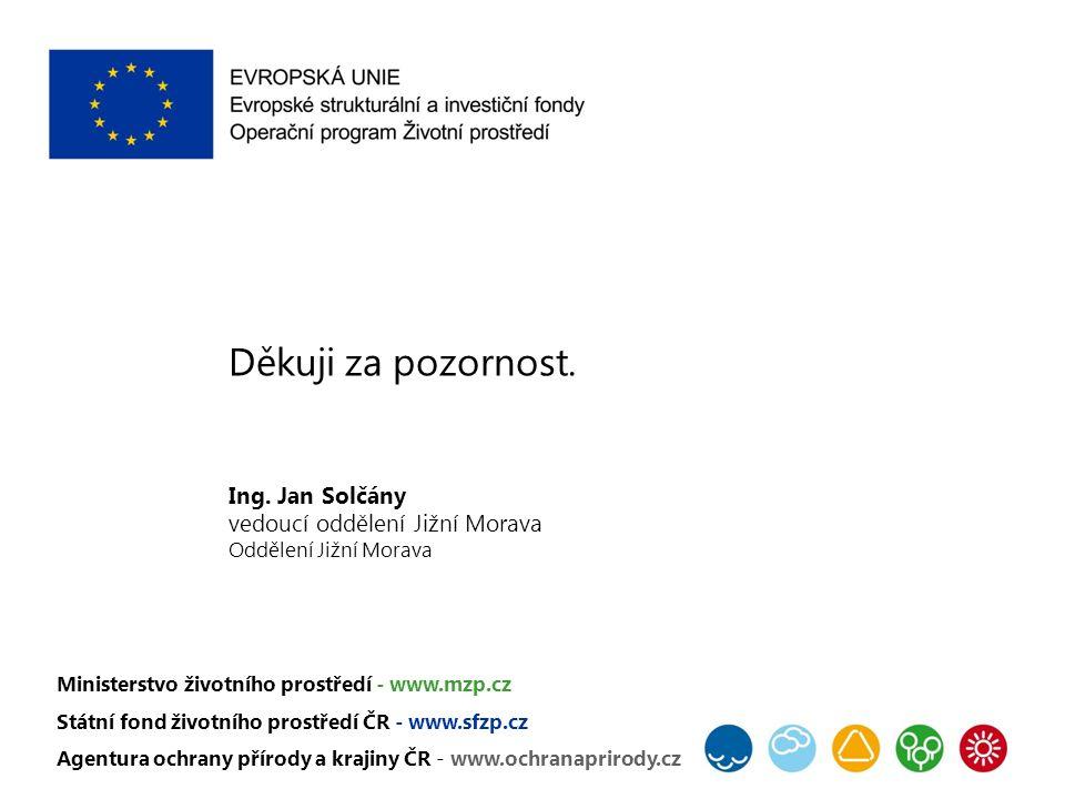 Děkuji za pozornost. Ing. Jan Solčány vedoucí oddělení Jižní Morava Oddělení Jižní Morava Ministerstvo životního prostředí - www.mzp.cz Státní fond ži