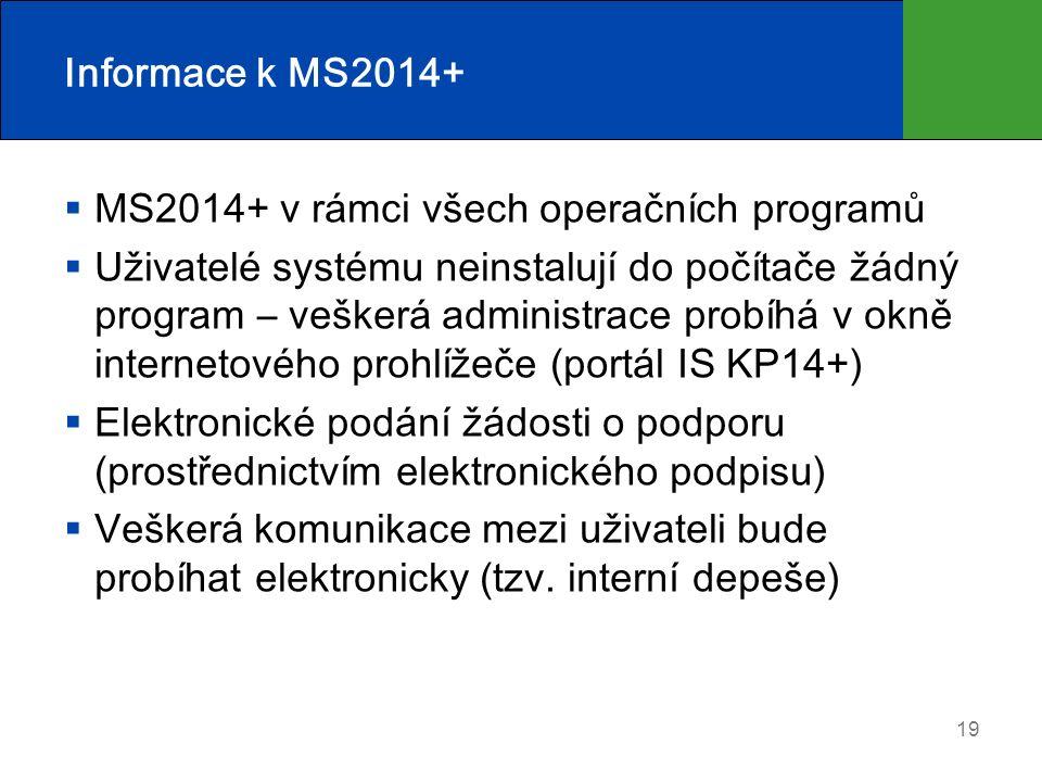 Informace k MS2014+  MS2014+ v rámci všech operačních programů  Uživatelé systému neinstalují do počítače žádný program – veškerá administrace probíhá v okně internetového prohlížeče (portál IS KP14+)  Elektronické podání žádosti o podporu (prostřednictvím elektronického podpisu)  Veškerá komunikace mezi uživateli bude probíhat elektronicky (tzv.