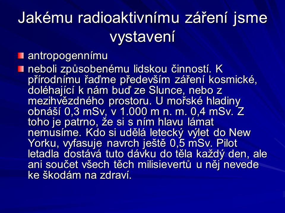 Jakému radioaktivnímu záření jsme vystavení antropogennímu neboli způsobenému lidskou činností. K přírodnímu řaďme především záření kosmické, doléhají