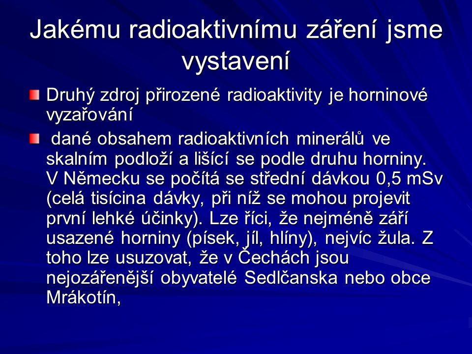 Jakému radioaktivnímu záření jsme vystavení Druhý zdroj přirozené radioaktivity je horninové vyzařování dané obsahem radioaktivních minerálů ve skalní