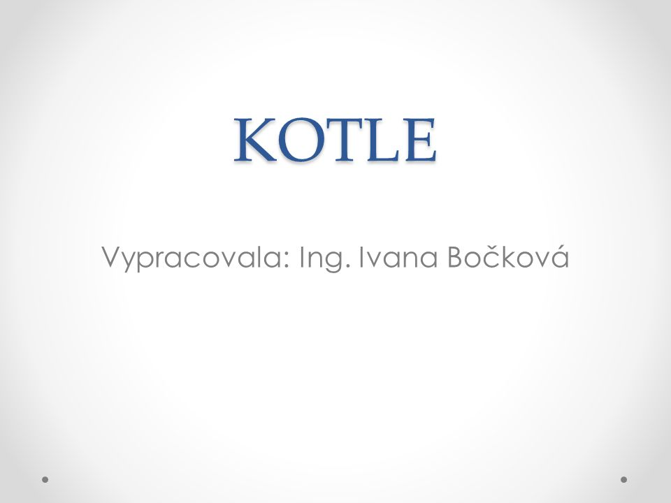 KOTLE Vypracovala: Ing. Ivana Bočková