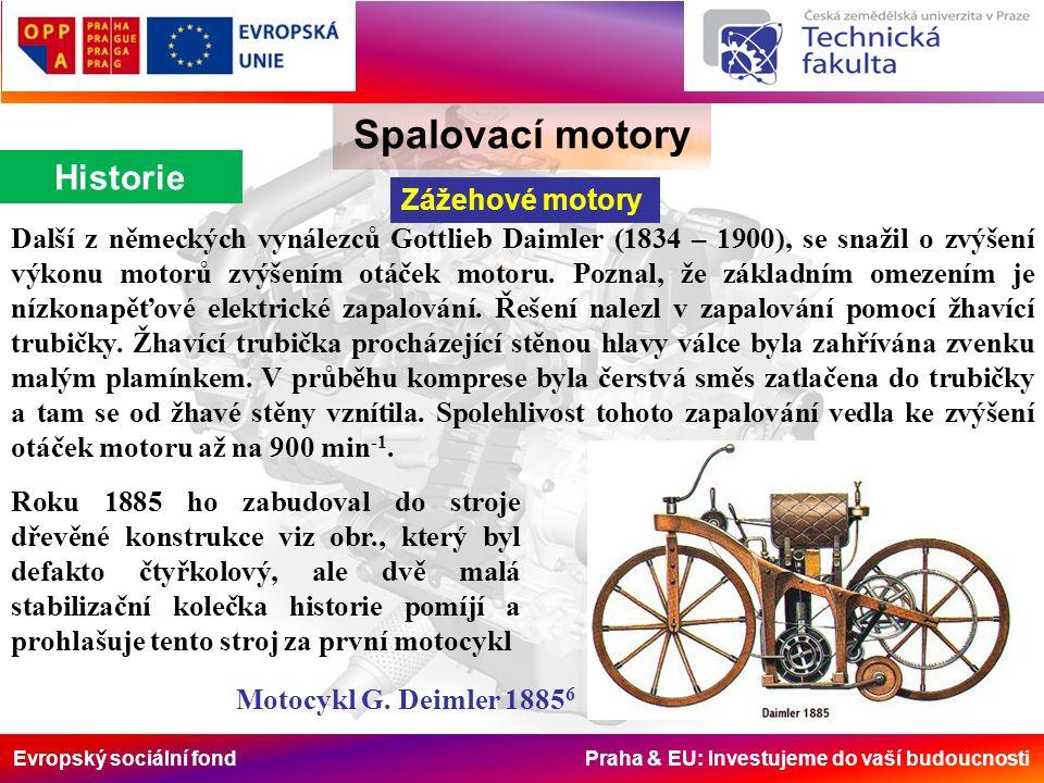 Evropský sociální fond Praha & EU: Investujeme do vaší budoucnosti Spalovací motory Historie Zážehové motory Další z německých vynálezců Gottlieb Daimler (1834 – 1900), se snažil o zvýšení výkonu motorů zvýšením otáček motoru.