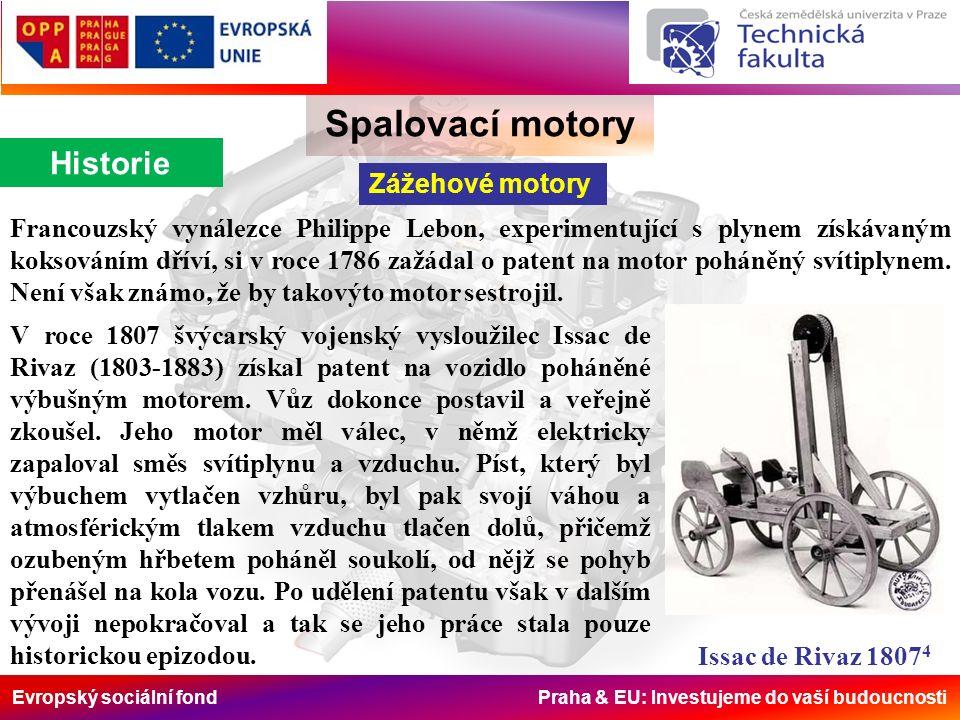 Evropský sociální fond Praha & EU: Investujeme do vaší budoucnosti Spalovací motory Historie Zážehové motory Francouzský vynálezce Philippe Lebon, experimentující s plynem získávaným koksováním dříví, si v roce 1786 zažádal o patent na motor poháněný svítiplynem.
