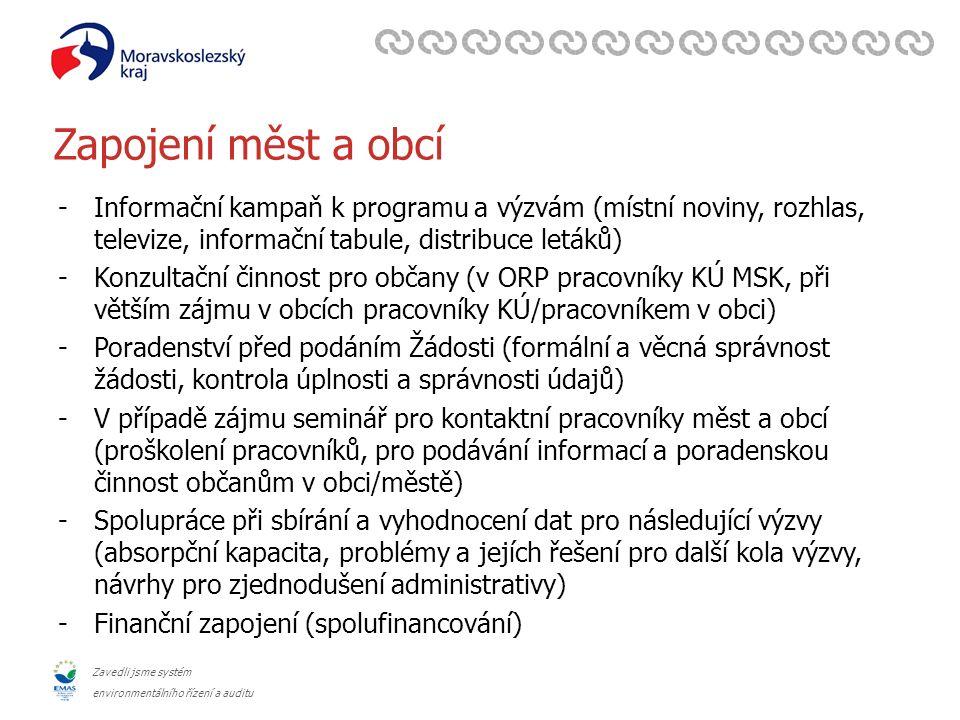 Zavedli jsme systém environmentálního řízení a auditu Zapojení měst a obcí -Informační kampaň k programu a výzvám (místní noviny, rozhlas, televize, informační tabule, distribuce letáků) -Konzultační činnost pro občany (v ORP pracovníky KÚ MSK, při větším zájmu v obcích pracovníky KÚ/pracovníkem v obci) -Poradenství před podáním Žádosti (formální a věcná správnost žádosti, kontrola úplnosti a správnosti údajů) -V případě zájmu seminář pro kontaktní pracovníky měst a obcí (proškolení pracovníků, pro podávání informací a poradenskou činnost občanům v obci/městě) -Spolupráce při sbírání a vyhodnocení dat pro následující výzvy (absorpční kapacita, problémy a jejích řešení pro další kola výzvy, návrhy pro zjednodušení administrativy) -Finanční zapojení (spolufinancování)