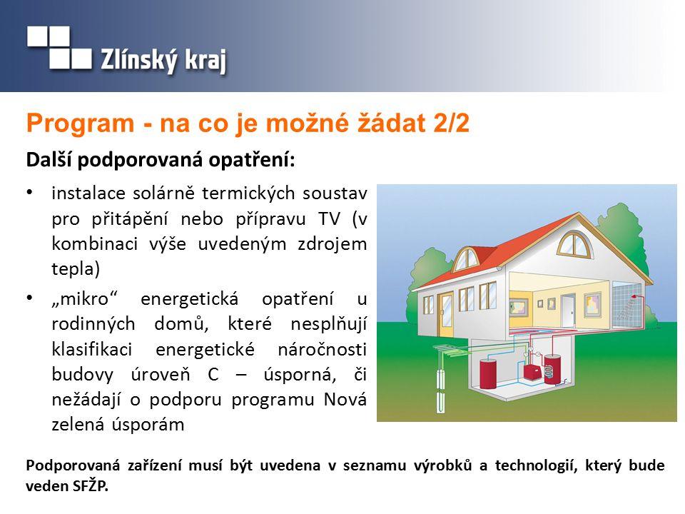 """Program - na co je možné žádat 2/2 instalace solárně termických soustav pro přitápění nebo přípravu TV (v kombinaci výše uvedeným zdrojem tepla) """"mikro energetická opatření u rodinných domů, které nesplňují klasifikaci energetické náročnosti budovy úroveň C – úsporná, či nežádají o podporu programu Nová zelená úsporám Podporovaná zařízení musí být uvedena v seznamu výrobků a technologií, který bude veden SFŽP."""