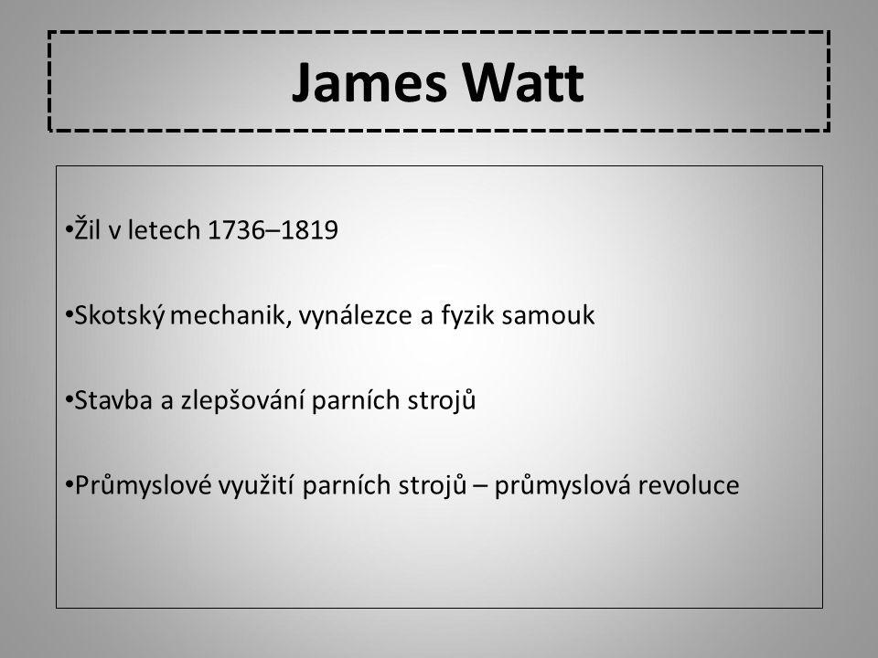 James Watt Žil v letech 1736–1819 Skotský mechanik, vynálezce a fyzik samouk Stavba a zlepšování parních strojů Průmyslové využití parních strojů – pr