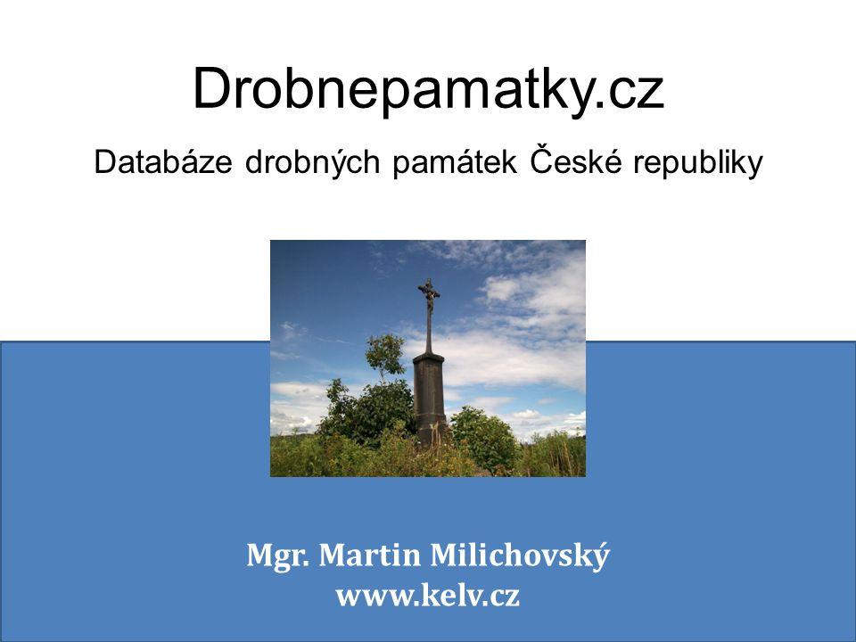 Drobnepamatky.cz Databáze drobných památek České republiky Mgr. Martin Milichovský www.kelv.cz