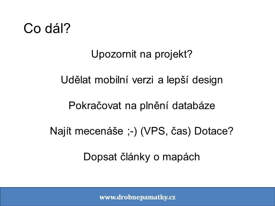 Co dál? Upozornit na projekt? Udělat mobilní verzi a lepší design Pokračovat na plnění databáze Najít mecenáše ;-) (VPS, čas) Dotace? Dopsat články o