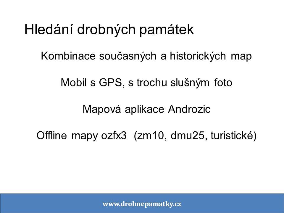 Hledání drobných památek Kombinace současných a historických map Mobil s GPS, s trochu slušným foto Mapová aplikace Androzic Offline mapy ozfx3 (zm10, dmu25, turistické) www.drobnepamatky.cz
