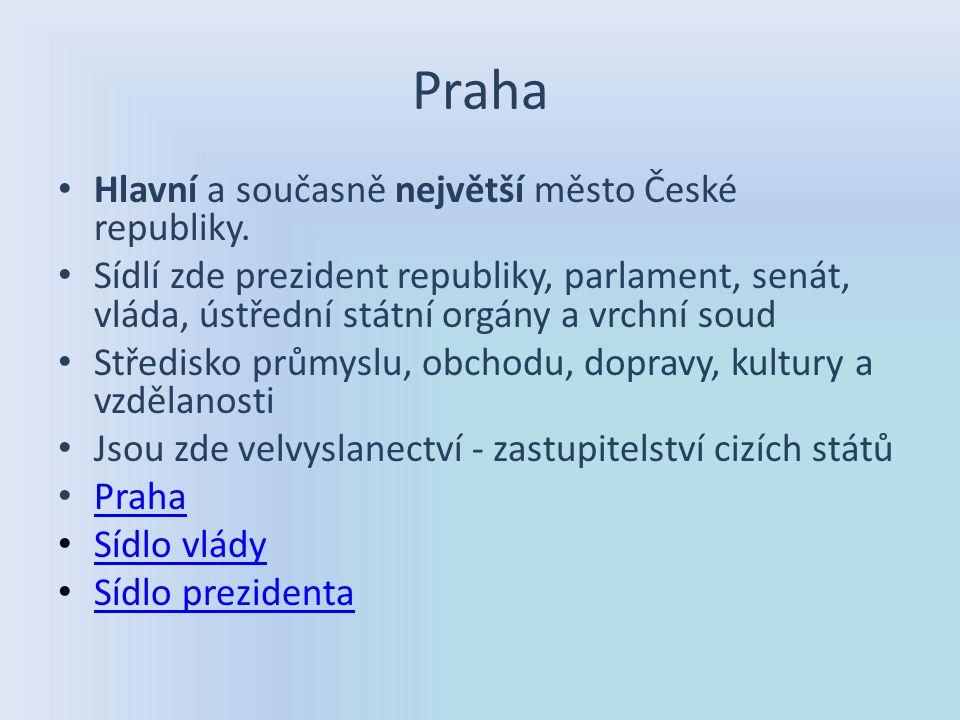 Praha Hlavní a současně největší město České republiky. Sídlí zde prezident republiky, parlament, senát, vláda, ústřední státní orgány a vrchní soud S