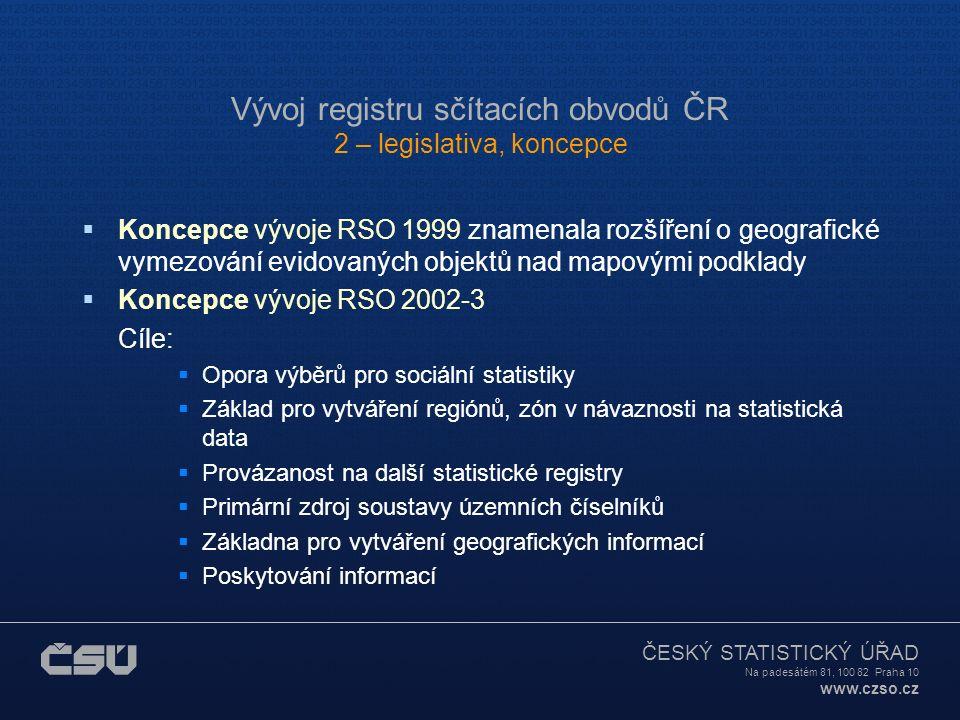 ČESKÝ STATISTICKÝ ÚŘAD Na padesátém 81, 100 82 Praha 10 www.czso.cz Vývoj registru sčítacích obvodů ČR 5 – základní aplikace, výstupy  nad centrální databází aplikace RSO zajišťuje veškeré on-line zpracování aktualizačních vstupů pomocí dávkové či ruční správy objektů (číselníků a vazeb, budov, bytů a jejich atributů), je primárním zdrojem pro identifikaci zobrazovaných objektů (územních prvků, budov, ulic) udržovaných nástroji GIS, poskytuje informace o číselnících, budovách, o územní a statistické struktuře  NEW připravuje se webová aplikace RSO na prohlížení územních číselníků a vazeb v prostoru a čase (historie začíná rokem 2001) a na vyhledávání adres budov NEW prohlížení budov v číselných řadách dle částí obcí a ulic, prohlížení popisů SO a ZSJ a prohlížení územní struktury okresů a obcí (tzv.