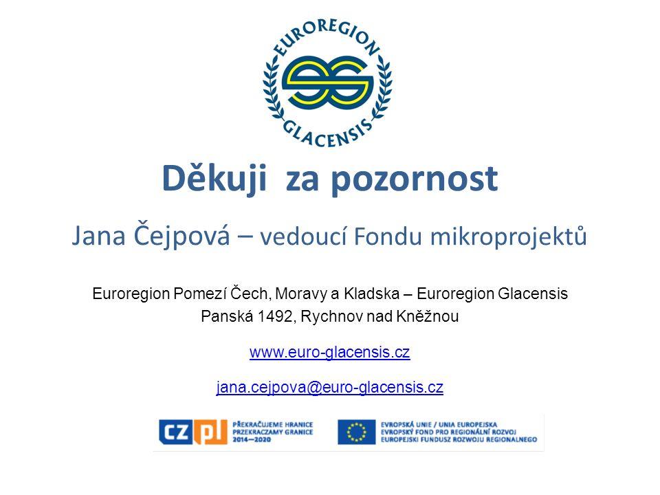 Děkuji za pozornost Jana Čejpová – vedoucí Fondu mikroprojektů Euroregion Pomezí Čech, Moravy a Kladska – Euroregion Glacensis Panská 1492, Rychnov na