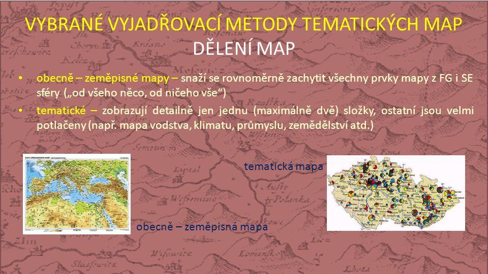"""VYBRANÉ VYJADŘOVACÍ METODY TEMATICKÝCH MAP DĚLENÍ MAP obecně – zeměpisné mapy – snaží se rovnoměrně zachytit všechny prvky mapy z FG i SE sféry (""""od všeho něco, od ničeho vše ) tematické – zobrazují detailně jen jednu (maximálně dvě) složky, ostatní jsou velmi potlačeny (např."""