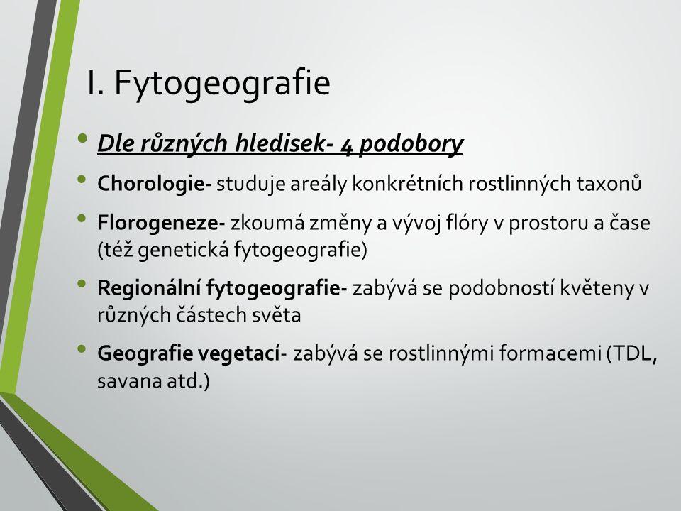 I. Fytogeografie Dle různých hledisek- 4 podobory Chorologie- studuje areály konkrétních rostlinných taxonů Florogeneze- zkoumá změny a vývoj flóry v