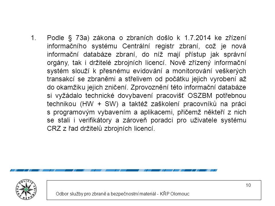 Odbor služby pro zbraně a bezpečnostní materiál - KŘP Olomouc 10 1.Podle § 73a) zákona o zbraních došlo k 1.7.2014 ke zřízení informačního systému Centrální registr zbraní, což je nová informační databáze zbraní, do níž mají přístup jak správní orgány, tak i držitelé zbrojních licencí.