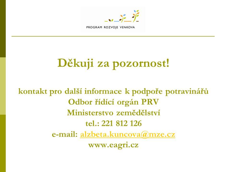 Děkuji za pozornost! kontakt pro další informace k podpoře potravinářů Odbor řídící orgán PRV Ministerstvo zemědělství tel.: 221 812 126 e-mail: alzbe