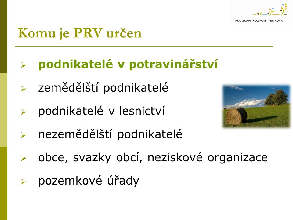 Komu je PRV určen  podnikatelé v potravinářství  zemědělští podnikatelé  podnikatelé v lesnictví  nezemědělští podnikatelé  obce, svazky obcí, ne