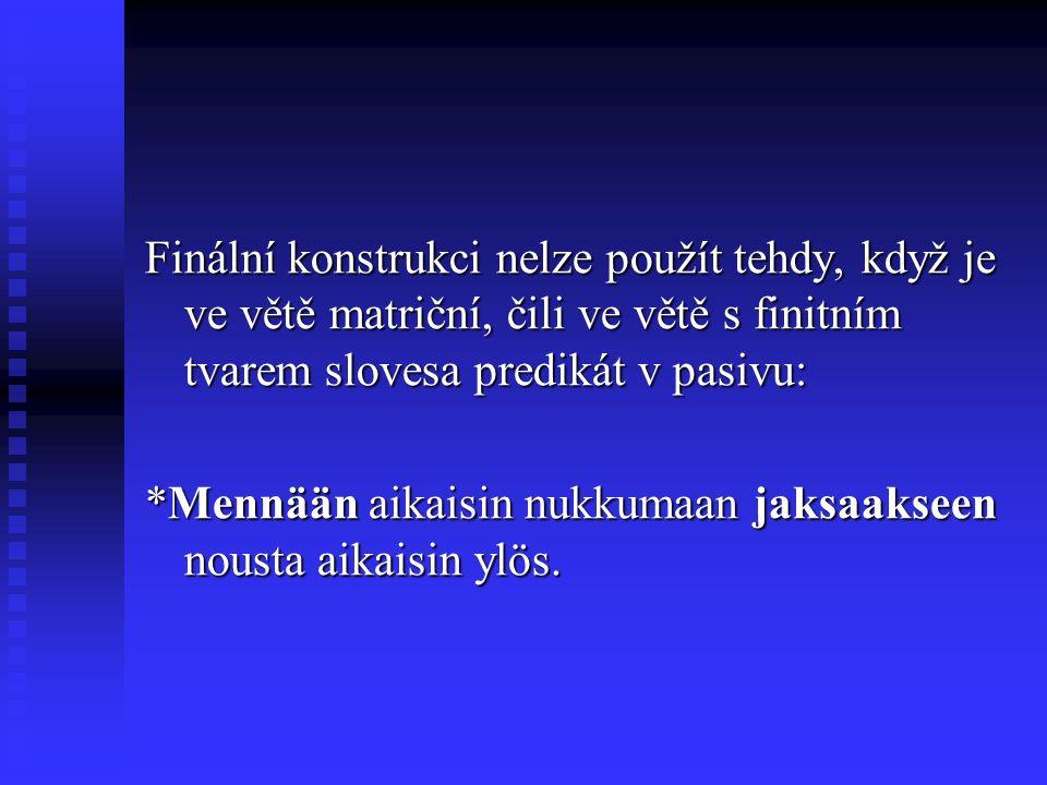 Finální konstrukci nelze použít tehdy, když je ve větě matriční, čili ve větě s finitním tvarem slovesa predikát v pasivu: *Mennään aikaisin nukkumaan jaksaakseen nousta aikaisin ylös.