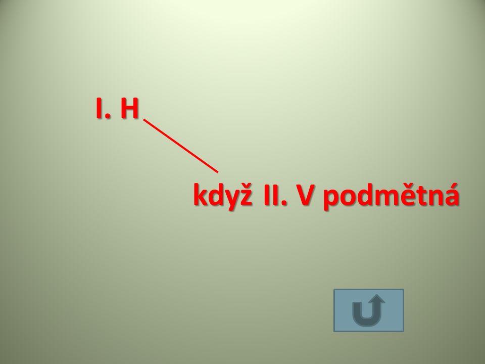 I. H když II. V podmětná