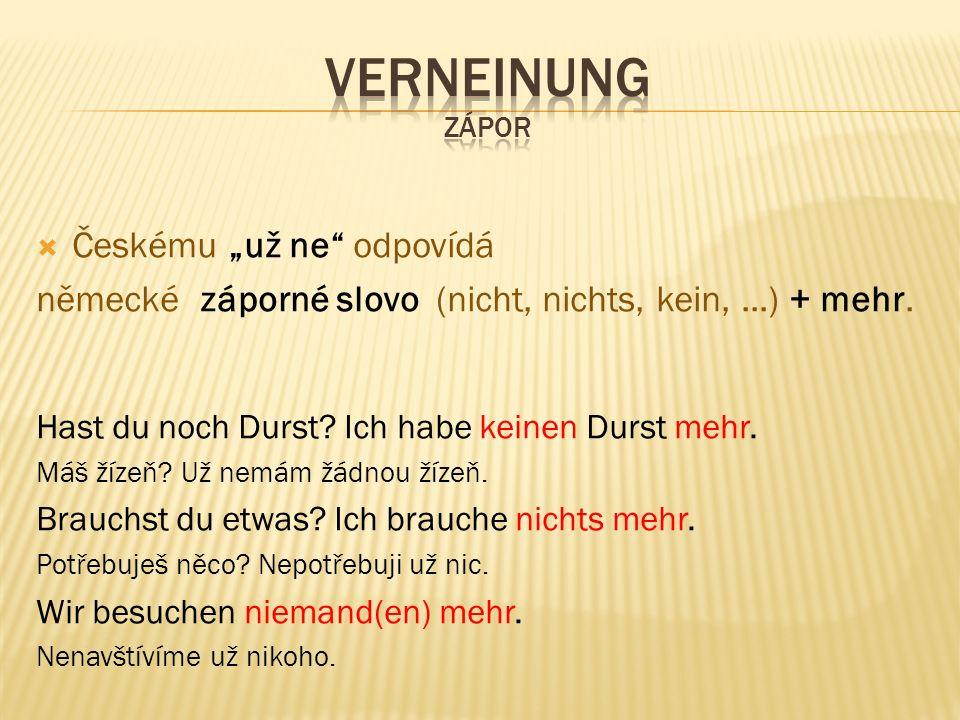 """ Českému """"už ne"""" odpovídá německé záporné slovo (nicht, nichts, kein,...) + mehr. Hast du noch Durst? Ich habe keinen Durst mehr. Máš žízeň? Už nemám"""