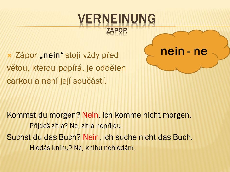 """ Zápor """"nein"""" stojí vždy před větou, kterou popírá, je oddělen čárkou a není její součástí. Kommst du morgen? Nein, ich komme nicht morgen. Přijdeš z"""