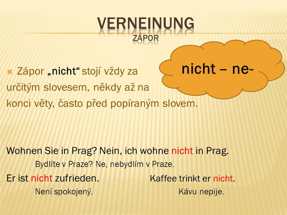""" Zápor """"nicht"""" stojí vždy za určitým slovesem, někdy až na konci věty, často před popíraným slovem. Wohnen Sie in Prag? Nein, ich wohne nicht in Prag"""