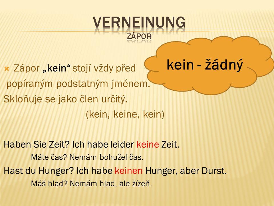 """ Zápor """"kein"""" stojí vždy před popíraným podstatným jménem. Skloňuje se jako člen určitý. (kein, keine, kein) Haben Sie Zeit? Ich habe leider keine Ze"""