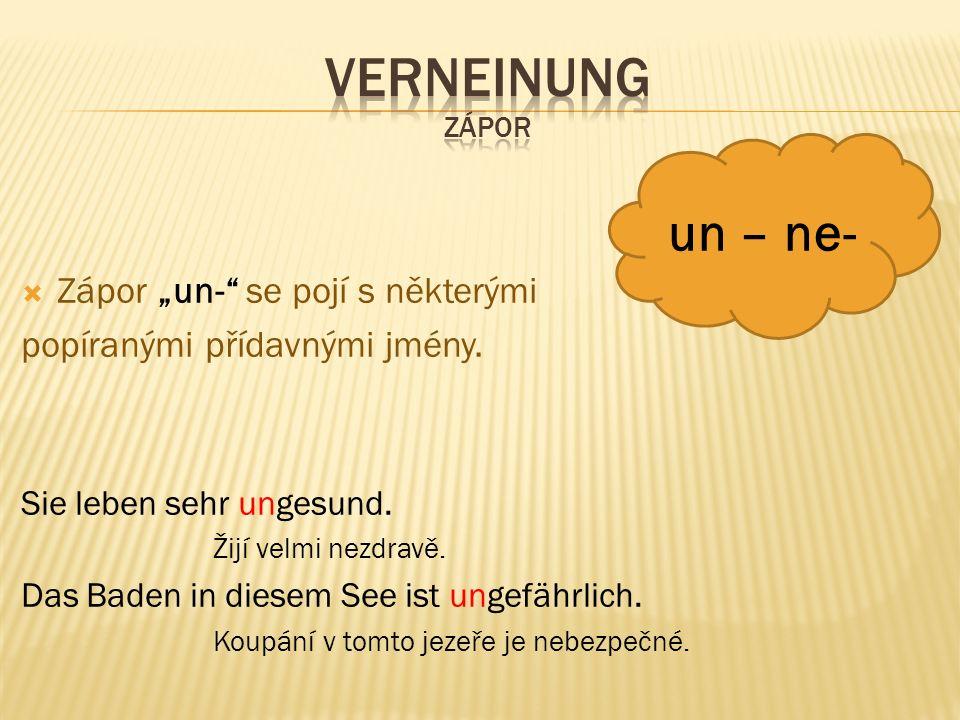 """ Zápor """"un-"""" se pojí s některými popíranými přídavnými jmény. Sie leben sehr ungesund. Žijí velmi nezdravě. Das Baden in diesem See ist ungefährlich."""