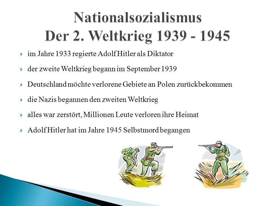  im Jahre 1933 regierte Adolf Hitler als Diktator  der zweite Weltkrieg begann im September 1939  Deutschland möchte verlorene Gebiete an Polen zurückbekommen  die Nazis begannen den zweiten Weltkrieg  alles war zerstört, Millionen Leute verloren ihre Heimat  Adolf Hitler hat im Jahre 1945 Selbstmord begangen