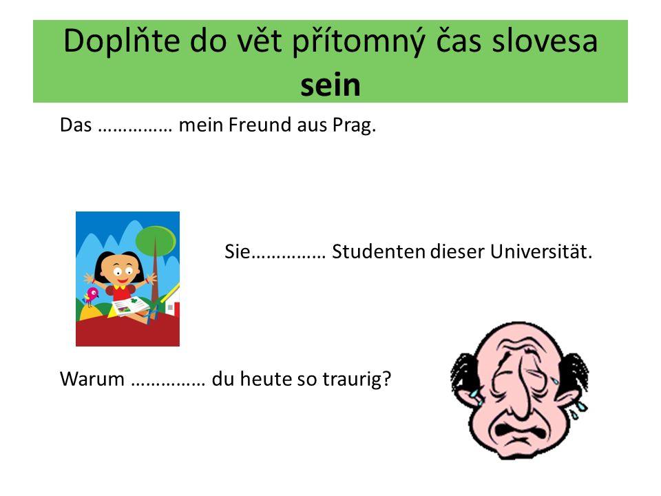 Doplňte do vět přítomný čas slovesa sein Das …………… mein Freund aus Prag.