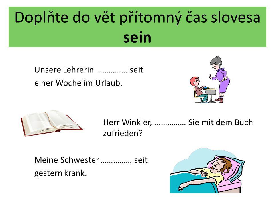 Doplňte do vět přítomný čas slovesa sein Unsere Lehrerin ist seit einer Woche im Urlaub.