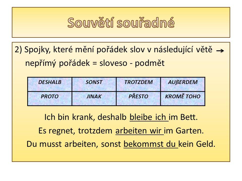2) Spojky, které mění pořádek slov v následující větě nepřímý pořádek = sloveso - podmět Ich bin krank, deshalb bleibe ich im Bett.