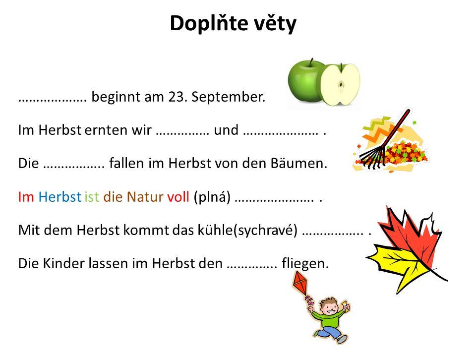 Doplňte věty ………………. beginnt am 23. September. Im Herbst ernten wir …………… und ………………….