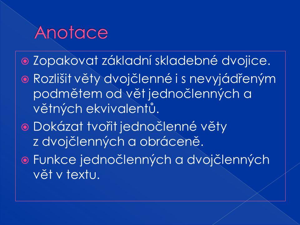  Zopakovat základní skladebné dvojice.  Rozlišit věty dvojčlenné i s nevyjádřeným podmětem od vět jednočlenných a větných ekvivalentů.  Dokázat tvo