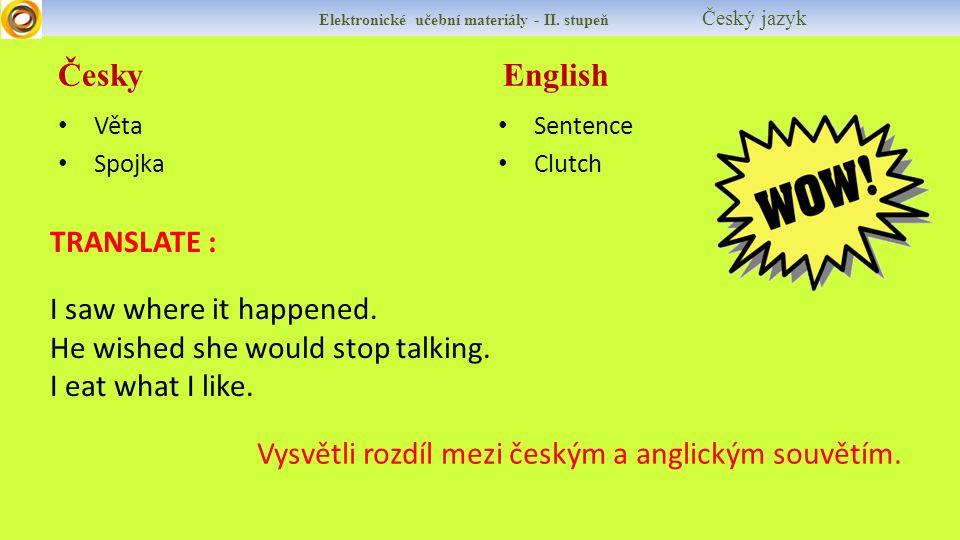 Česky English Elektronické učební materiály - II. stupeň Český jazyk Věta Spojka Sentence Clutch TRANSLATE : I saw where it happened. He wished she wo