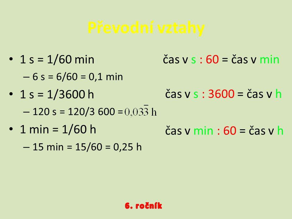 Převodní vztahy 1 s = 1/60 min –6–6 s = 6/60 = 0,1 min 1 s = 1/3600 h –1–120 s = 120/3 600 = 1 min = 1/60 h –1–15 min = 15/60 = 0,25 h čas v s : 60 =