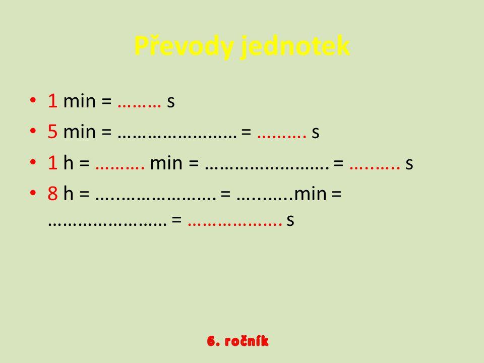 1 min = ……… s 5 min = …………………… = ………. s 1 h = ………. min = ……………………. = …..….. s 8 h = …..………………. = …...…..min = …………………… = ………………. s Převody jednotek