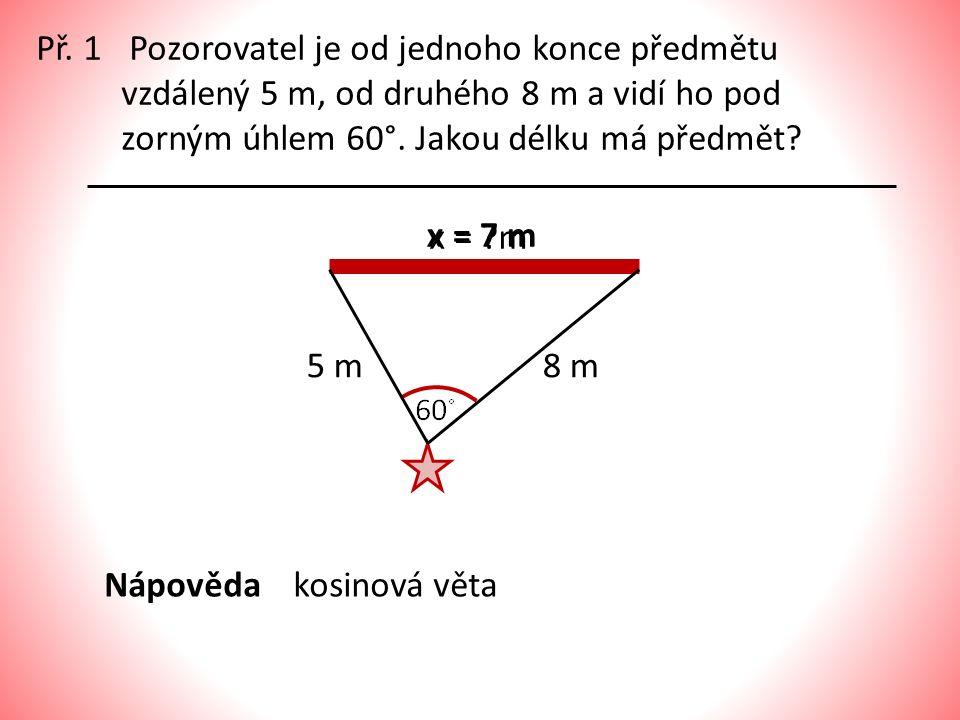 Př. 1 Pozorovatel je od jednoho konce předmětu vzdálený 5 m, od druhého 8 m a vidí ho pod zorným úhlem 60°. Jakou délku má předmět? 5 m8 m x = ?m x =