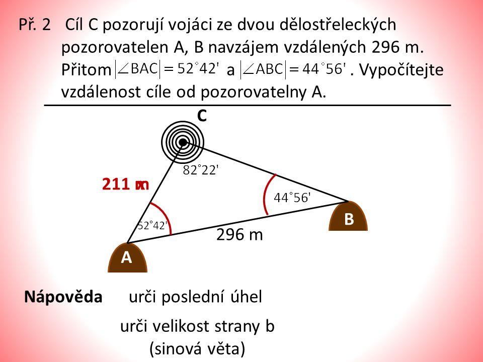 Př. 2 Cíl C pozorují vojáci ze dvou dělostřeleckých pozorovatelen A, B navzájem vzdálených 296 m. Přitom a. Vypočítejte vzdálenost cíle od pozorovatel