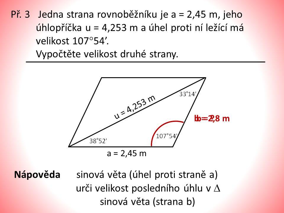 Př. 3 Jedna strana rovnoběžníku je a = 2,45 m, jeho úhlopříčka u = 4,253 m a úhel proti ní ležící má velikost 107  54'. Vypočtěte velikost druhé stra