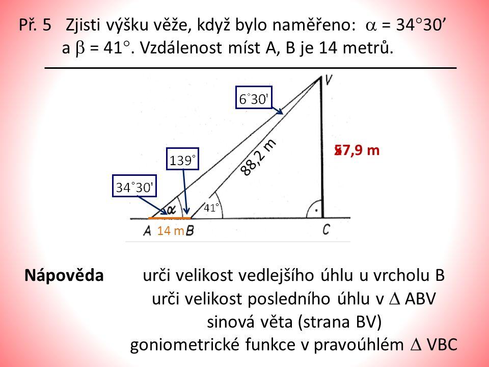 Př. 5 Zjisti výšku věže, když bylo naměřeno:  = 34  30' a  = 41 . Vzdálenost míst A, B je 14 metrů. 14 m 88,2 m 57,9 mx Nápovědaurči velikost vedl