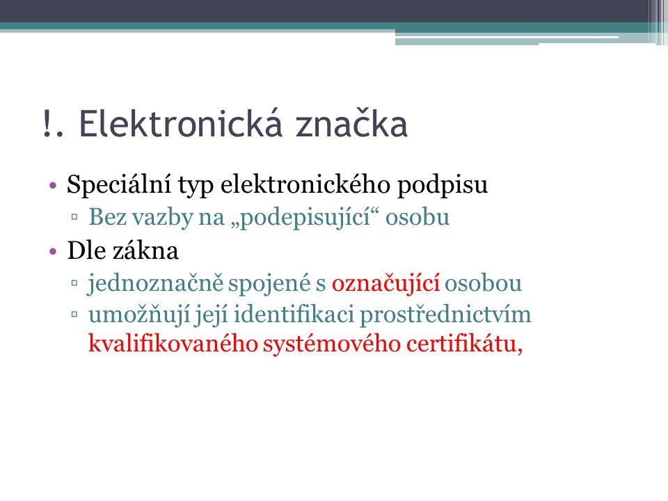"""!. Elektronická značka Speciální typ elektronického podpisu ▫Bez vazby na """"podepisující"""" osobu Dle zákna ▫jednoznačně spojené s označující osobou ▫umo"""